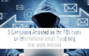 3 Canadians Arrested as the FBI busts an international email fraud ring that stole millions