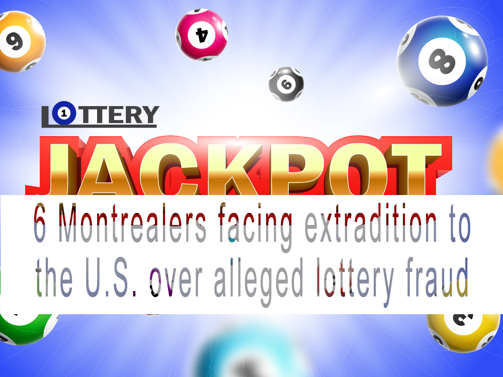 6 Montrealers facing extradition to the U.S. for alleged Lottery fraud