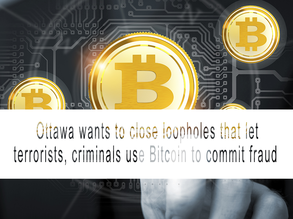 Ottawa wants to close loopholes that let terrorists, criminals use Bitcoin to commit fraud